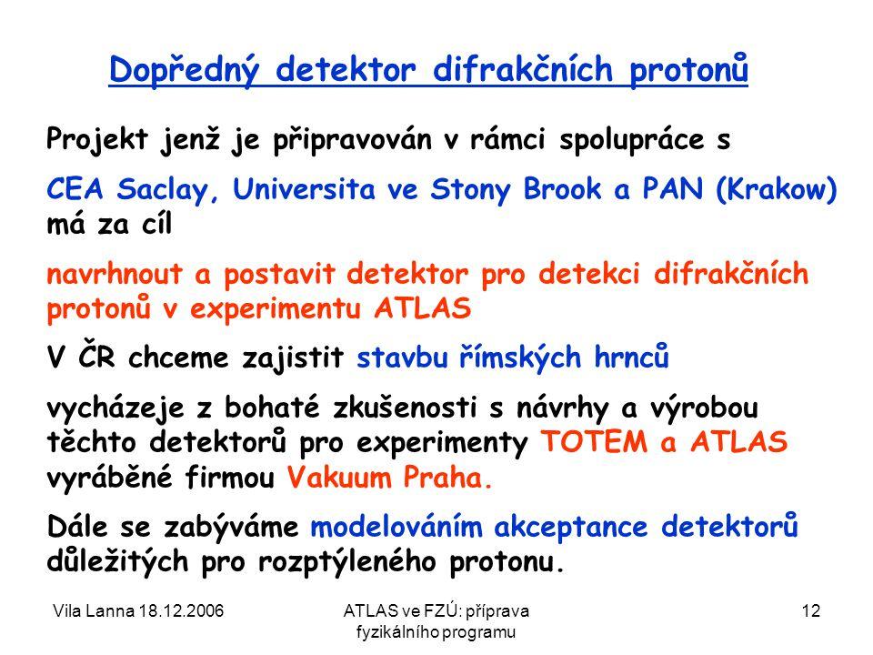 Vila Lanna 18.12.2006ATLAS ve FZÚ: příprava fyzikálního programu 12 Dopředný detektor difrakčních protonů Projekt jenž je připravován v rámci spolupráce s CEA Saclay, Universita ve Stony Brook a PAN (Krakow) má za cíl navrhnout a postavit detektor pro detekci difrakčních protonů v experimentu ATLAS V ČR chceme zajistit stavbu římských hrnců vycházeje z bohaté zkušenosti s návrhy a výrobou těchto detektorů pro experimenty TOTEM a ATLAS vyráběné firmou Vakuum Praha.