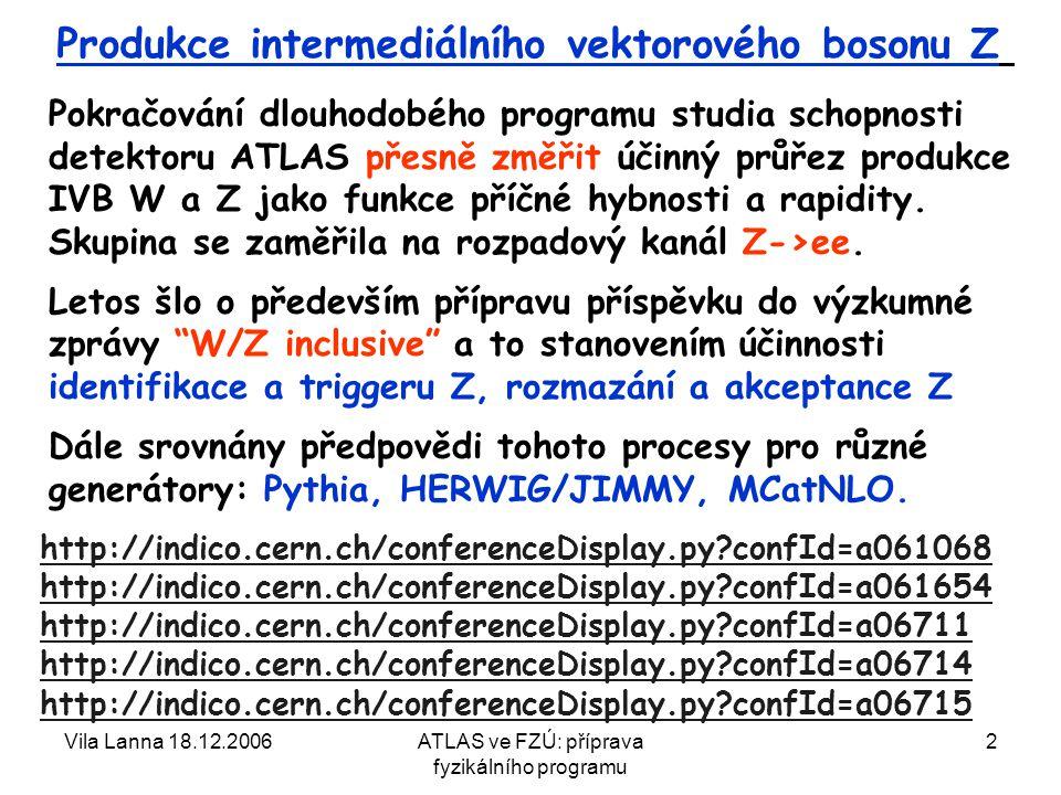 Vila Lanna 18.12.2006ATLAS ve FZÚ: příprava fyzikálního programu 2 Produkce intermediálního vektorového bosonu Z Pokračování dlouhodobého programu studia schopnosti detektoru ATLAS přesně změřit účinný průřez produkce IVB W a Z jako funkce příčné hybnosti a rapidity.