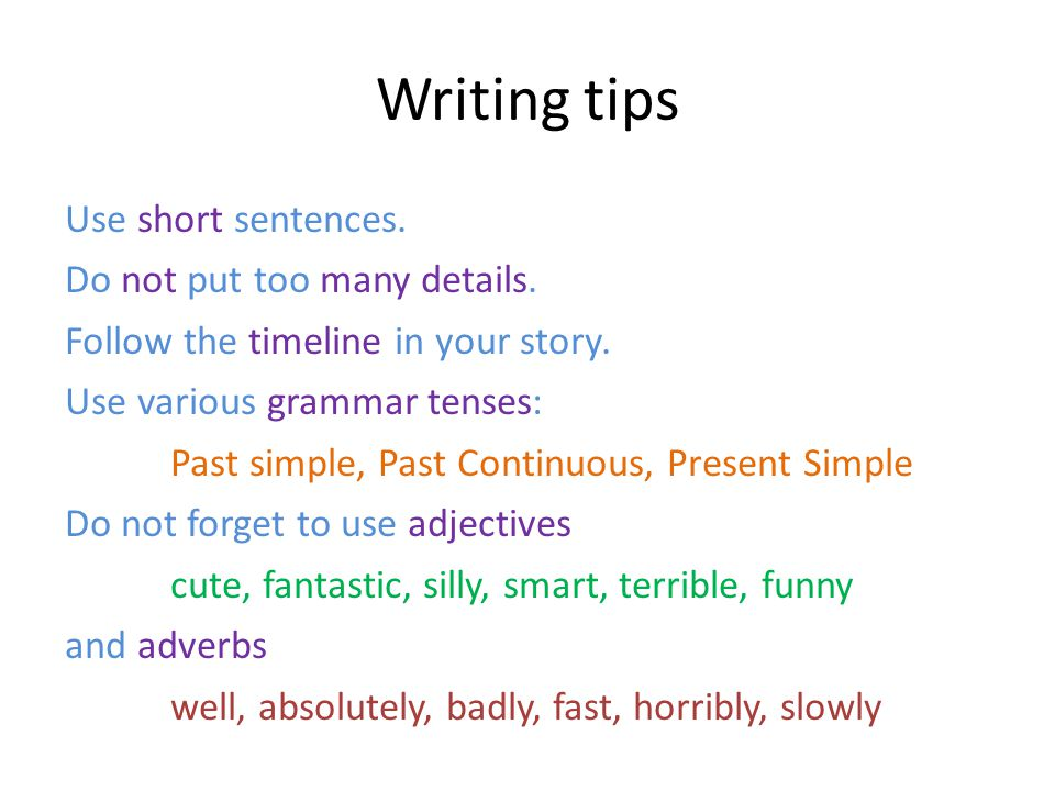 Writing tips Use short sentences. Do not put too many details.