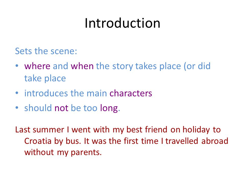 Introduction Sets the scene: where and when the story takes place (or did take place introduces the main characters should not be too long.