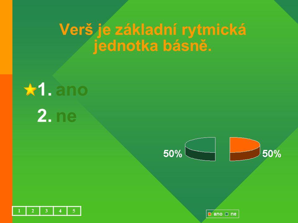 Verš je základní rytmická jednotka básně. 1.ano 2.ne 12345