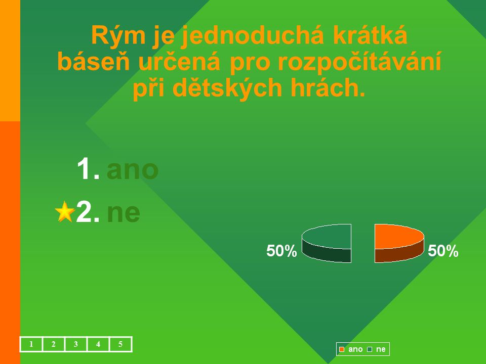 Rým je jednoduchá krátká báseň určená pro rozpočítávání při dětských hrách. 1.ano 2.ne 12345