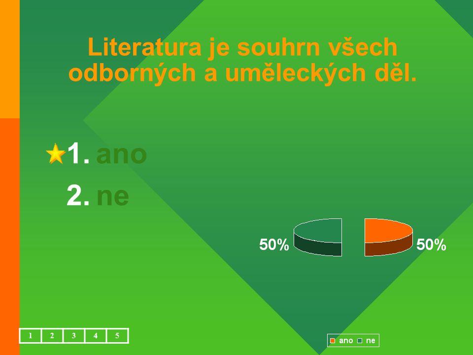 Literatura je souhrn všech odborných a uměleckých děl. 1.ano 2.ne 12345