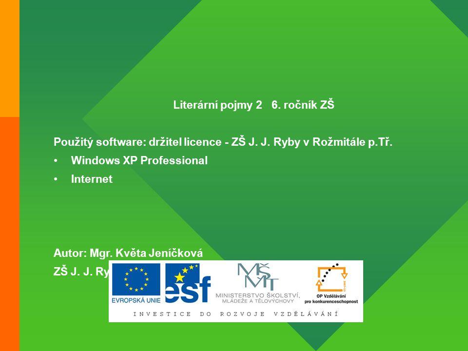 Literární pojmy 2 6. ročník ZŠ Použitý software: držitel licence - ZŠ J. J. Ryby v Rožmitále p.Tř. Windows XP Professional Internet Autor: Mgr. Květa