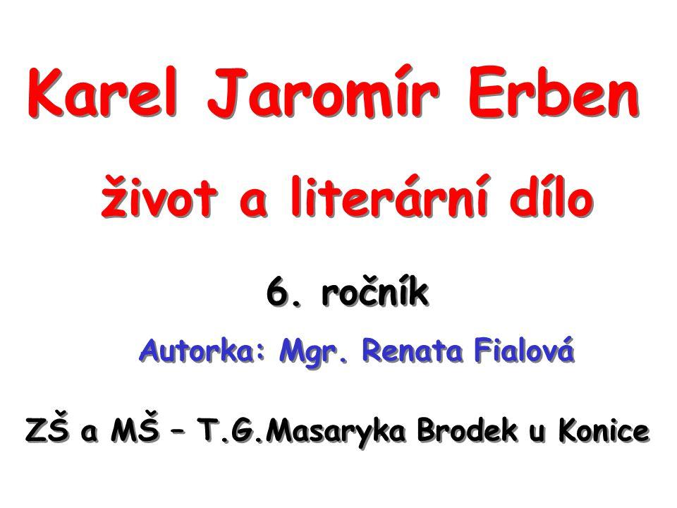 Karel Jaromír Erben život a literární dílo Autorka: Mgr. Renata Fialová ZŠ a MŠ – T.G.Masaryka Brodek u Konice 6. ročník