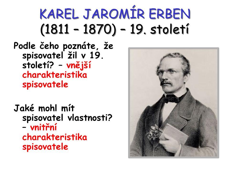 KAREL JAROMÍR ERBEN (1811 – 1870) – 19. století Podle čeho poznáte, že spisovatel žil v 19. století? – vnější charakteristika spisovatele Jaké mohl mí