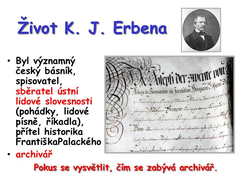 Život K. J. Erbena Byl významný český básník, spisovatel, sběratel ústní lidové slovesnosti (pohádky, lidové písně, říkadla), přítel historika Františ