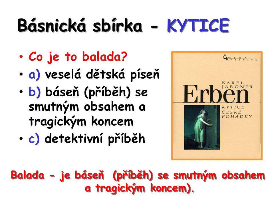 Básnická sbírka - KYTICE Co je to balada? a) veselá dětská píseň b) báseň (příběh) se smutným obsahem a tragickým koncem c) detektivní příběh Balada -
