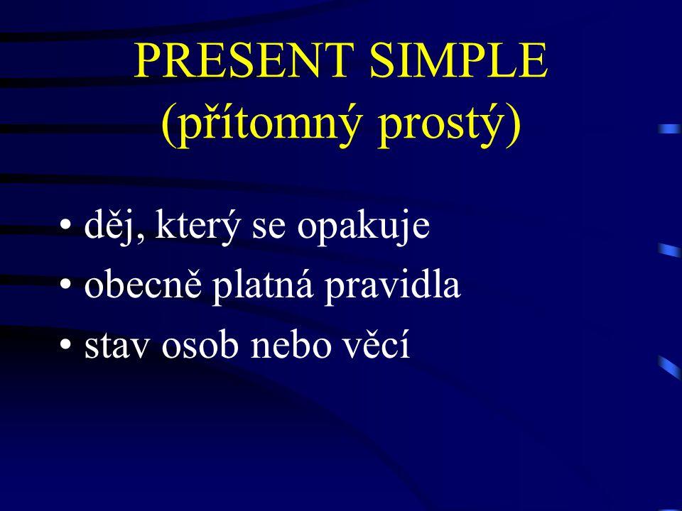 PRESENT SIMPLE (přítomný prostý) děj, který se opakuje obecně platná pravidla stav osob nebo věcí