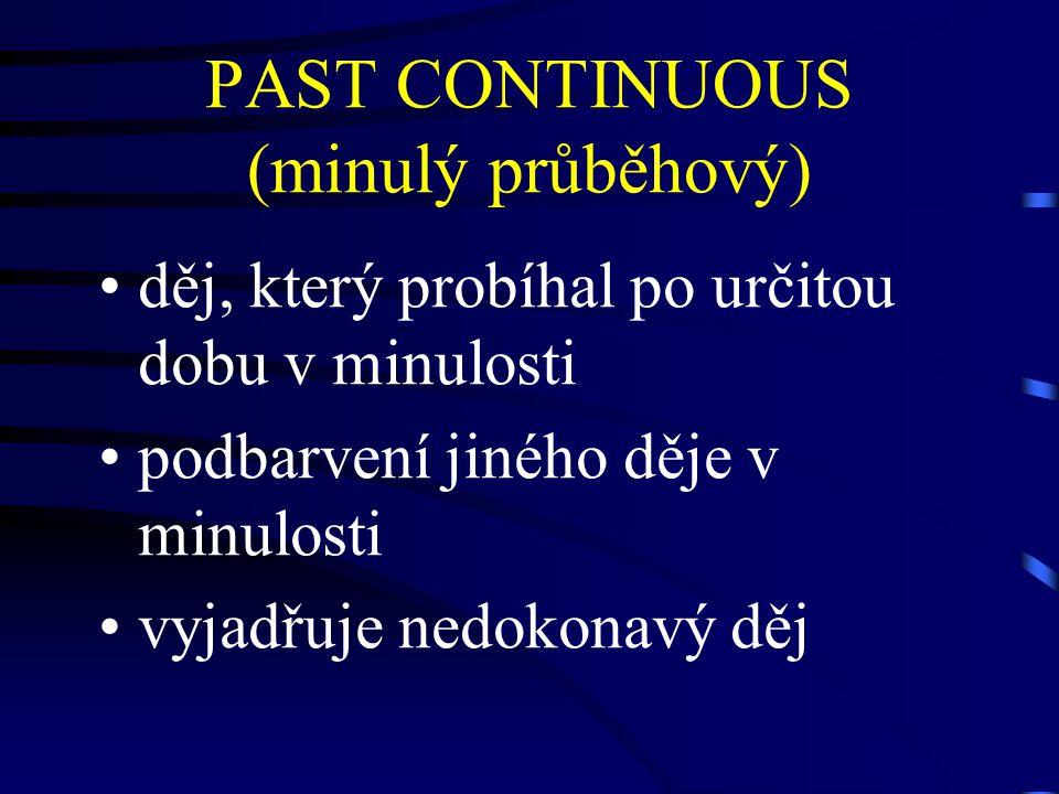 PAST CONTINUOUS (minulý průběhový) děj, který probíhal po určitou dobu v minulosti podbarvení jiného děje v minulosti vyjadřuje nedokonavý děj