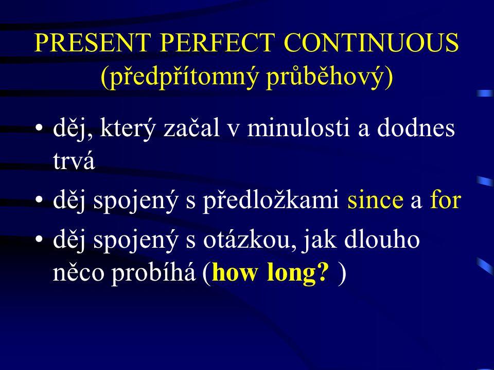 PRESENT PERFECT CONTINUOUS (předpřítomný průběhový) děj, který začal v minulosti a dodnes trvá děj spojený s předložkami since a for děj spojený s otázkou, jak dlouho něco probíhá (how long.