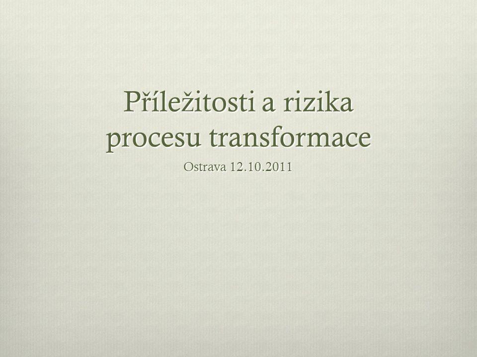 P ř íle ž itosti a rizika procesu transformace Ostrava 12.10.2011