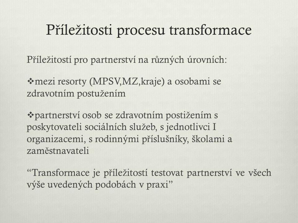 P ř íle ž itosti procesu transformace P ř íle ž itostí pro partnerství na r ů zných úrovních:  mezi resorty (MPSV,MZ,kraje) a osobami se zdravotním p