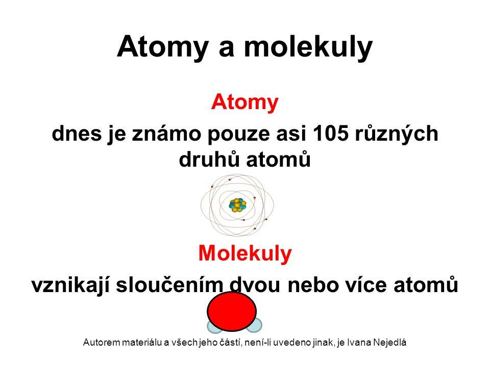 Atomy a molekuly Atomy dnes je známo pouze asi 105 různých druhů atomů Molekuly vznikají sloučením dvou nebo více atomů Autorem materiálu a všech jeho částí, není-li uvedeno jinak, je Ivana Nejedlá