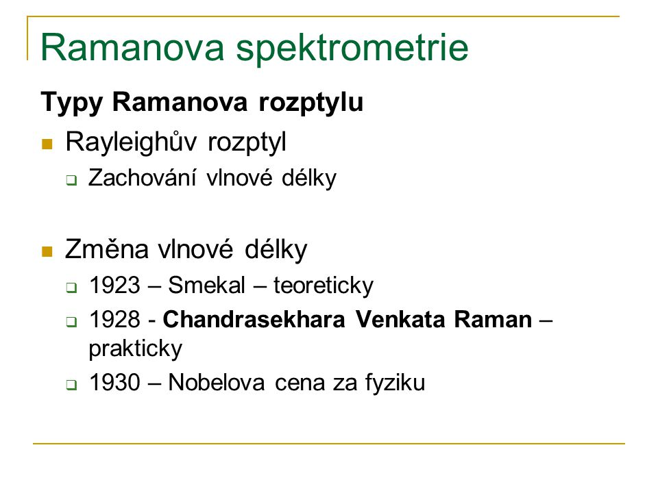 Ramanova spektrometrie Typy Ramanova rozptylu Rayleighův rozptyl  Zachování vlnové délky Změna vlnové délky  1923 – Smekal – teoreticky  1928 - Cha