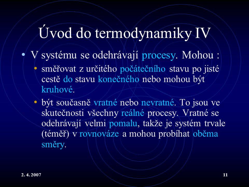 2. 4. 200711 Úvod do termodynamiky IV V systému se odehrávají procesy. Mohou : směřovat z určitého počátečního stavu po jisté cestě do stavu konečného