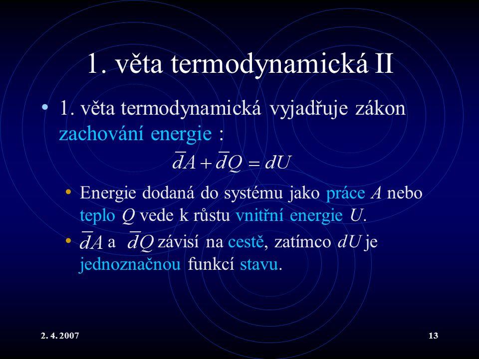 2. 4. 200713 1. věta termodynamická II 1. věta termodynamická vyjadřuje zákon zachování energie : Energie dodaná do systému jako práce A nebo teplo Q
