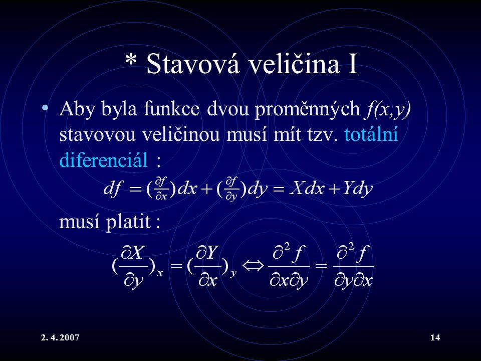 2. 4. 200714 * Stavová veličina I Aby byla funkce dvou proměnných f(x,y) stavovou veličinou musí mít tzv. totální diferenciál : musí platit :