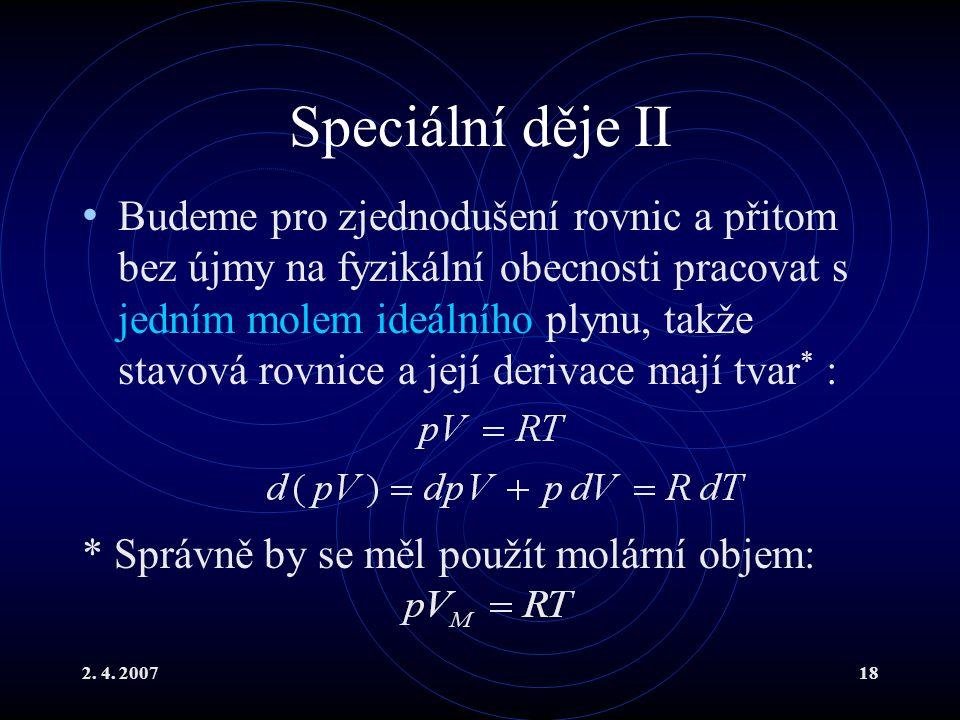 2. 4. 200718 Speciální děje II Budeme pro zjednodušení rovnic a přitom bez újmy na fyzikální obecnosti pracovat s jedním molem ideálního plynu, takže