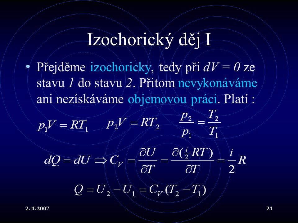 2. 4. 200721 Izochorický děj I Přejděme izochoricky, tedy při dV = 0 ze stavu 1 do stavu 2. Přitom nevykonáváme ani nezískáváme objemovou práci. Platí