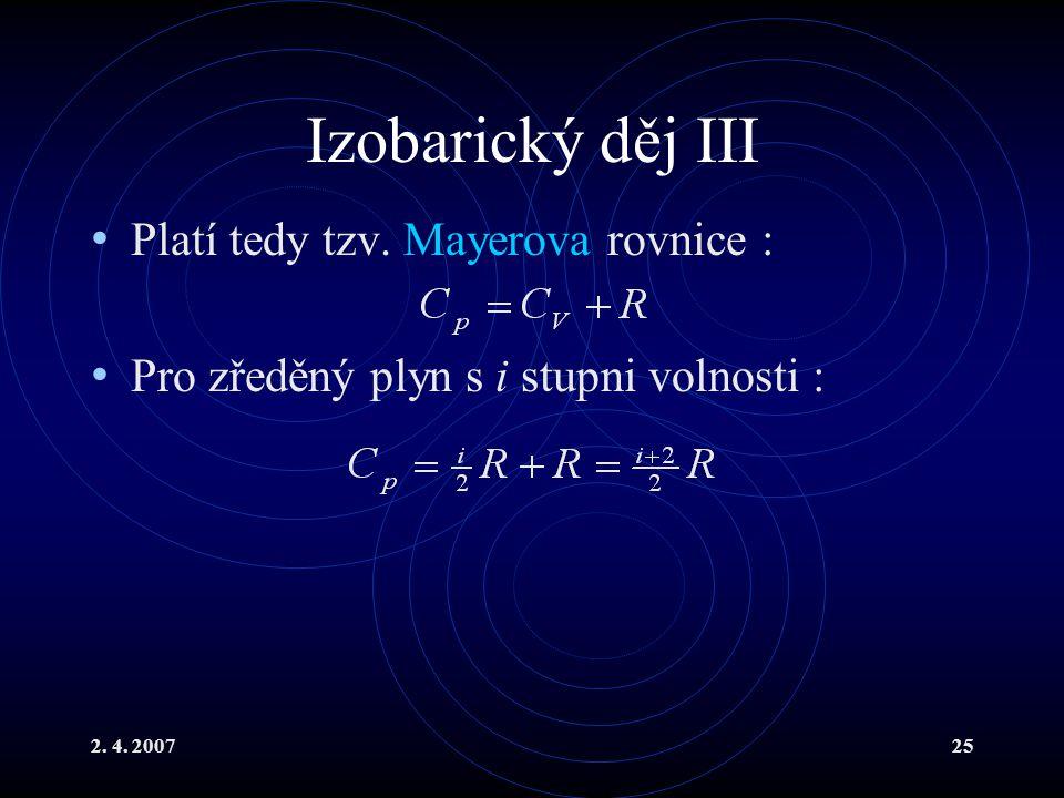 2. 4. 200725 Izobarický děj III Platí tedy tzv. Mayerova rovnice : Pro zředěný plyn s i stupni volnosti :
