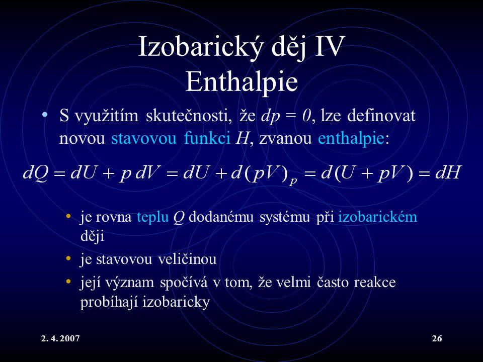 2. 4. 200726 Izobarický děj IV Enthalpie S využitím skutečnosti, že dp = 0, lze definovat novou stavovou funkci H, zvanou enthalpie: je rovna teplu Q