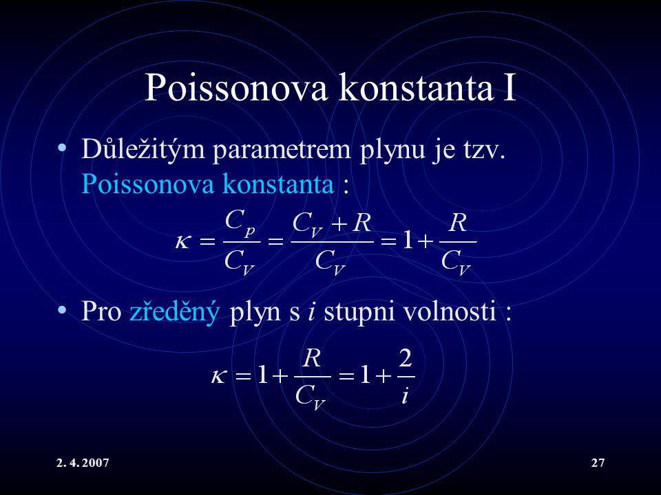 2. 4. 200727 Poissonova konstanta I Důležitým parametrem plynu je tzv. Poissonova konstanta : Pro zředěný plyn s i stupni volnosti :