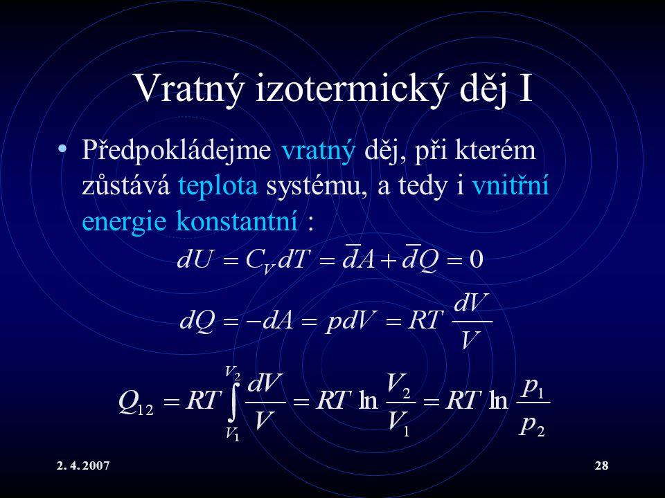 2. 4. 200728 Vratný izotermický děj I Předpokládejme vratný děj, při kterém zůstává teplota systému, a tedy i vnitřní energie konstantní :