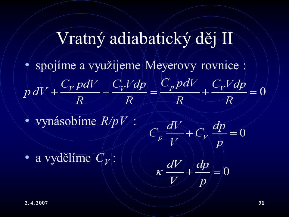 2. 4. 200731 Vratný adiabatický děj II spojíme a využijeme Meyerovy rovnice : vynásobíme R/pV : a vydělíme C V :
