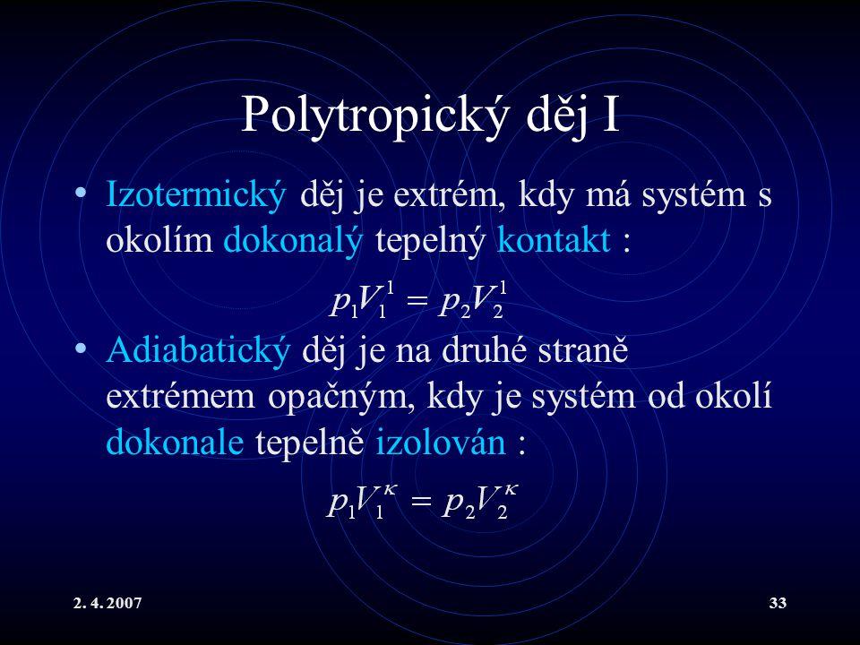 2. 4. 200733 Polytropický děj I Izotermický děj je extrém, kdy má systém s okolím dokonalý tepelný kontakt : Adiabatický děj je na druhé straně extrém
