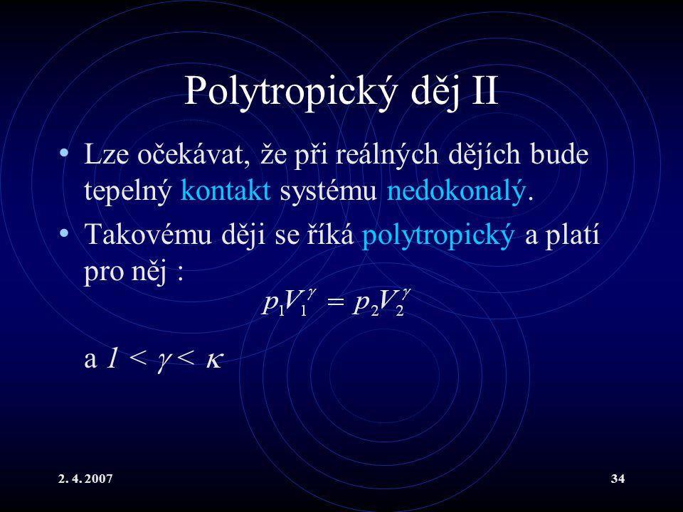 2. 4. 200734 Polytropický děj II Lze očekávat, že při reálných dějích bude tepelný kontakt systému nedokonalý. Takovému ději se říká polytropický a pl