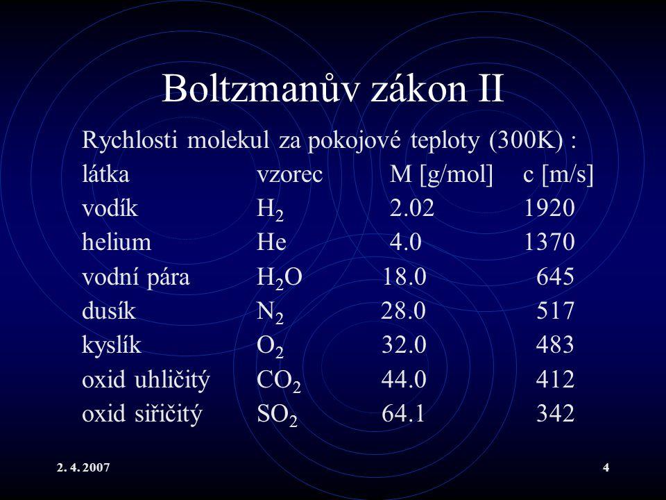 2. 4. 20074 Boltzmanův zákon II Rychlosti molekul za pokojové teploty (300K) : látkavzorecM [g/mol]c [m/s] vodíkH 2 2.021920 heliumHe4.01370 vodní pár