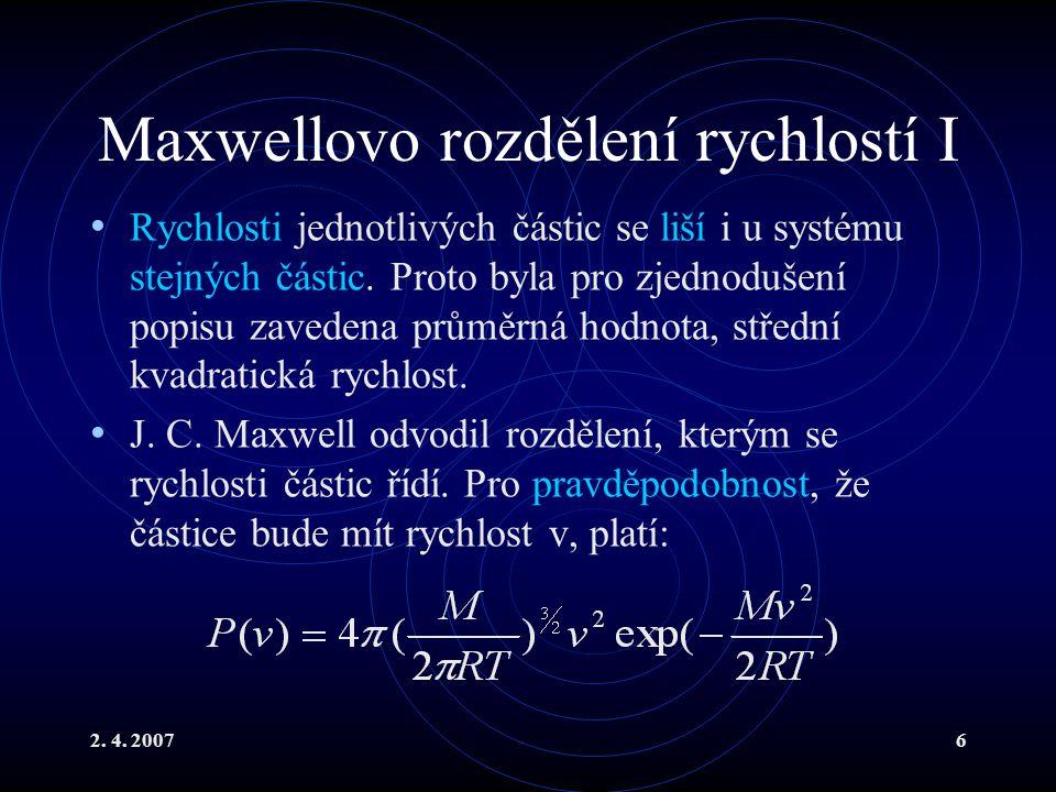 2. 4. 20076 Maxwellovo rozdělení rychlostí I Rychlosti jednotlivých částic se liší i u systému stejných částic. Proto byla pro zjednodušení popisu zav