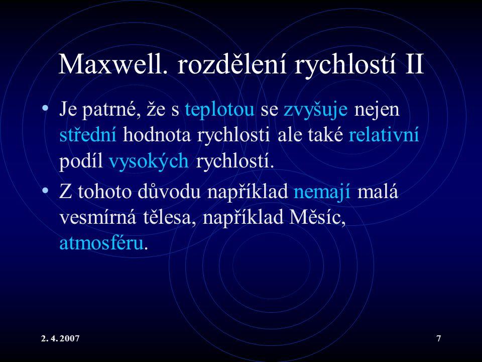 2. 4. 20077 Maxwell. rozdělení rychlostí II Je patrné, že s teplotou se zvyšuje nejen střední hodnota rychlosti ale také relativní podíl vysokých rych