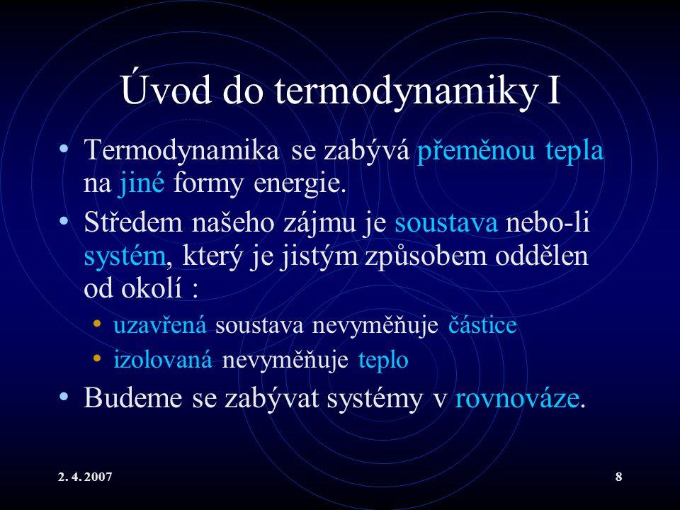 2. 4. 20078 Úvod do termodynamiky I Termodynamika se zabývá přeměnou tepla na jiné formy energie. Středem našeho zájmu je soustava nebo-li systém, kte