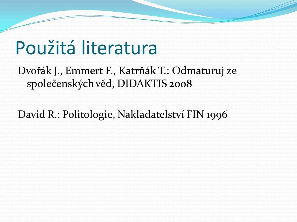Použitá literatura Dvořák J., Emmert F., Katrňák T.: Odmaturuj ze společenských věd, DIDAKTIS 2008 David R.: Politologie, Nakladatelství FIN 1996