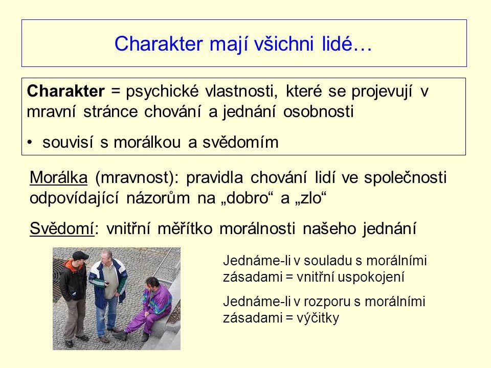 """Charakter mají všichni lidé… Charakter = psychické vlastnosti, které se projevují v mravní stránce chování a jednání osobnosti souvisí s morálkou a svědomím Morálka (mravnost): pravidla chování lidí ve společnosti odpovídající názorům na """"dobro a """"zlo Svědomí: vnitřní měřítko morálnosti našeho jednání Jednáme-li v souladu s morálními zásadami = vnitřní uspokojení Jednáme-li v rozporu s morálními zásadami = výčitky"""