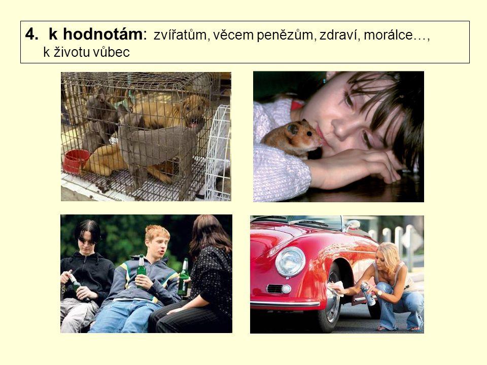4. k hodnotám: zvířatům, věcem penězům, zdraví, morálce…, k životu vůbec