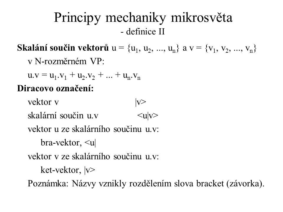 Principy mechaniky mikrosvěta - definice II Skalání součin vektorů u = {u 1, u 2,..., u n } a v = {v 1, v 2,..., v n } v N-rozměrném VP: u.v = u 1.v 1