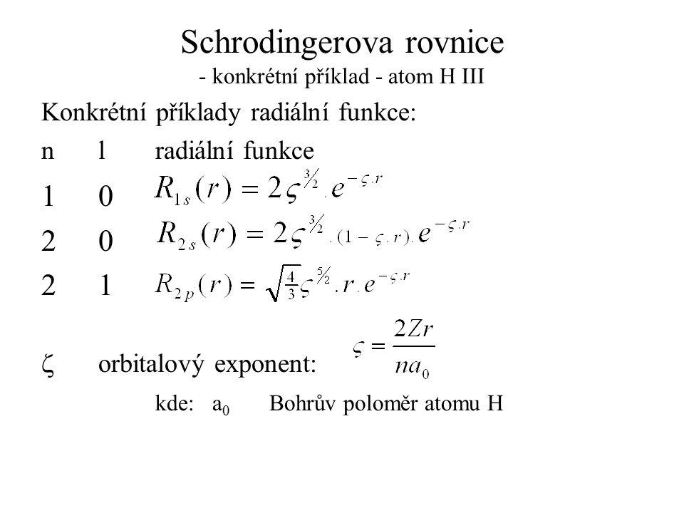 Schrodingerova rovnice - konkrétní příklad - atom H III Konkrétní příklady radiální funkce: nlradiální funkce 10 20 21  orbitalový exponent: kde:a 0