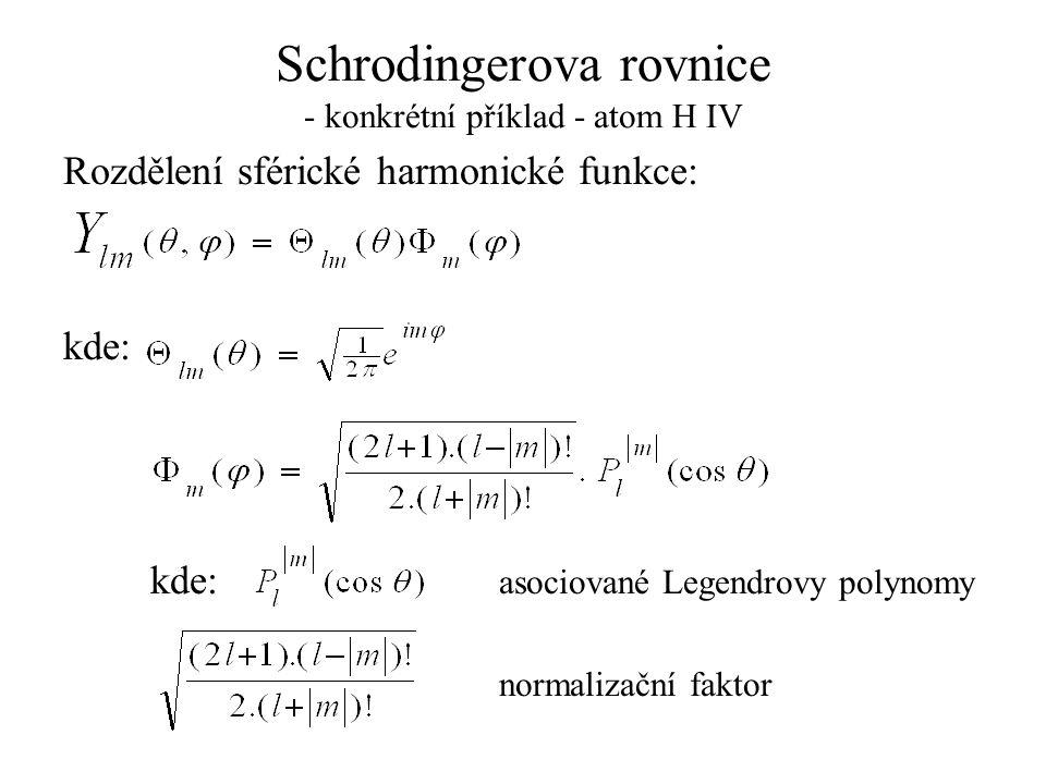 Schrodingerova rovnice - konkrétní příklad - atom H IV Rozdělení sférické harmonické funkce: kde: kde: asociované Legendrovy polynomy normalizační fak