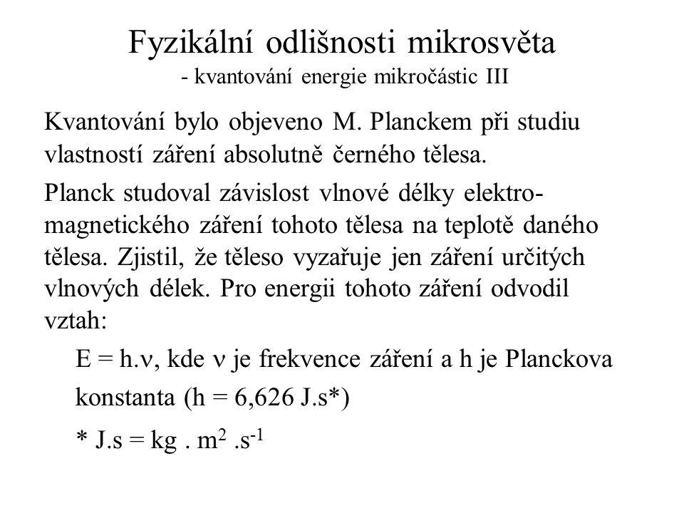 Fyzikální odlišnosti mikrosvěta - kvantování energie mikročástic III Kvantování bylo objeveno M. Planckem při studiu vlastností záření absolutně černé