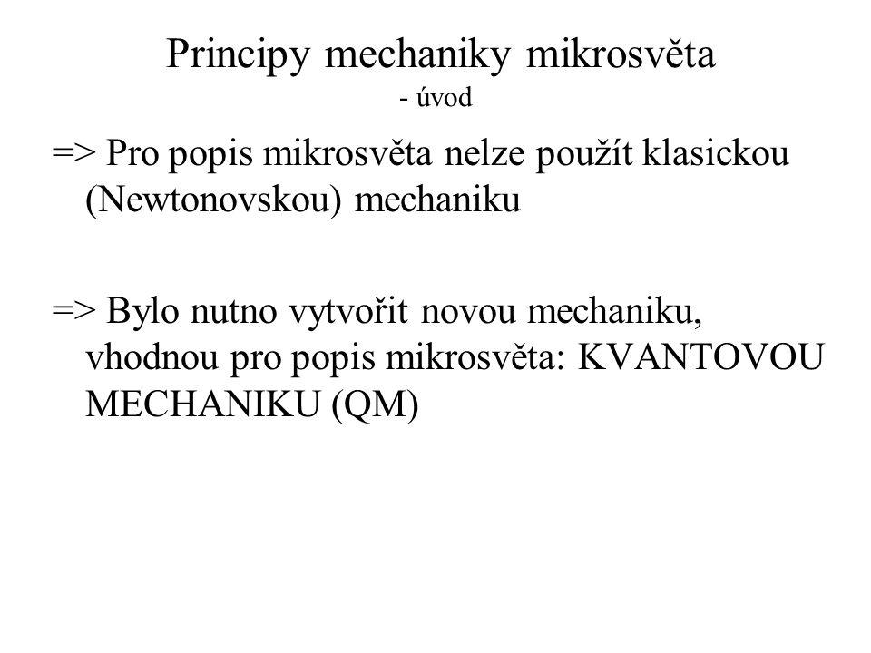 Principy mechaniky mikrosvěta - úvod => Pro popis mikrosvěta nelze použít klasickou (Newtonovskou) mechaniku => Bylo nutno vytvořit novou mechaniku, v
