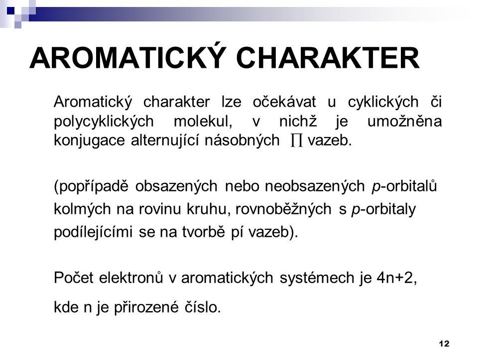 12 AROMATICKÝ CHARAKTER Aromatický charakter lze očekávat u cyklických či polycyklických molekul, v nichž je umožněna konjugace alternující násobných  vazeb.