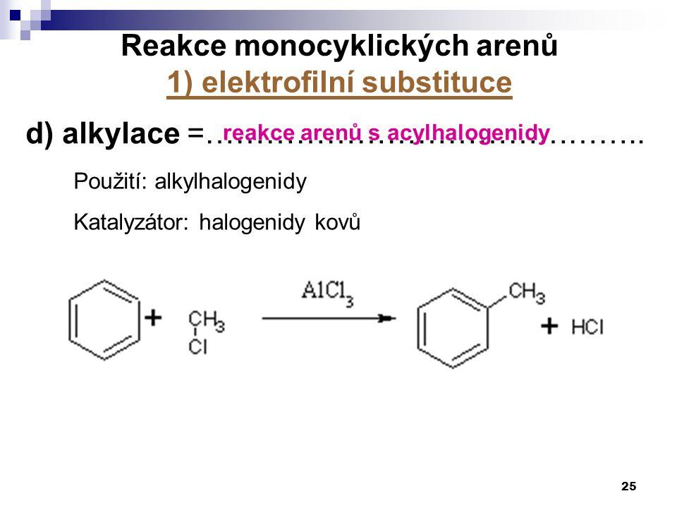 25 d) alkylace =…………………………………….. Použití: alkylhalogenidy Katalyzátor: halogenidy kovů Reakce monocyklických arenů 1) elektrofilní substituce reakce a