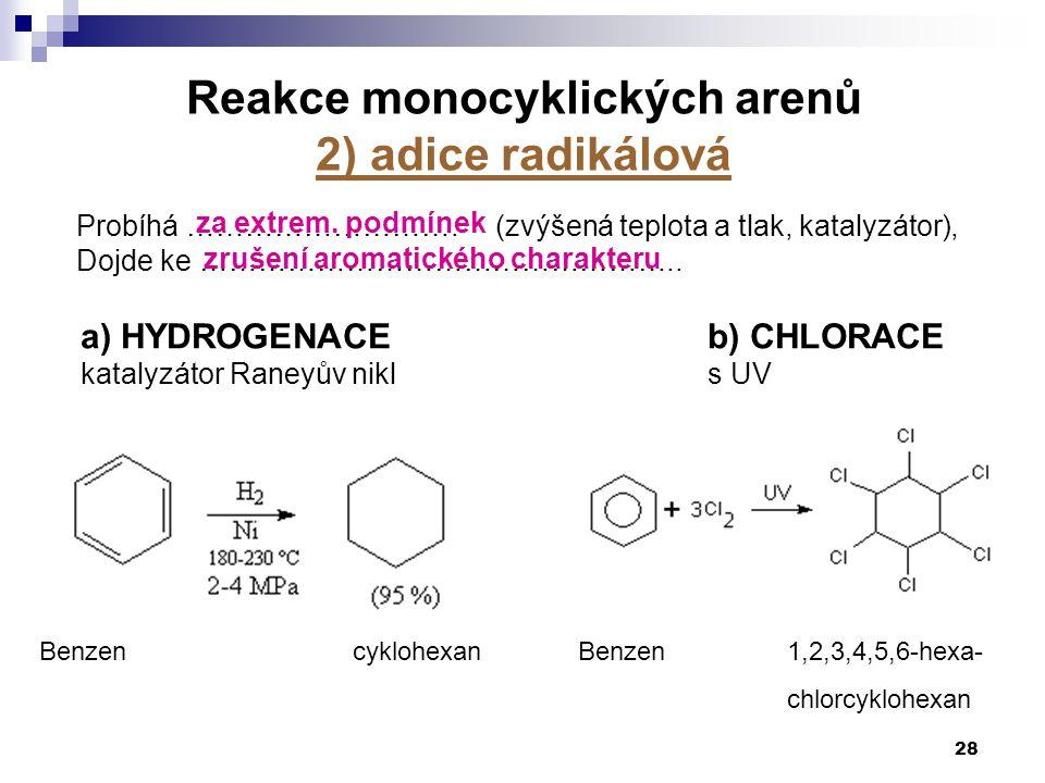 Probíhá ………………………. (zvýšená teplota a tlak, katalyzátor), Dojde ke ………………………………………….. 28 Benzencyklohexan Reakce monocyklických arenů 2) adice radikál