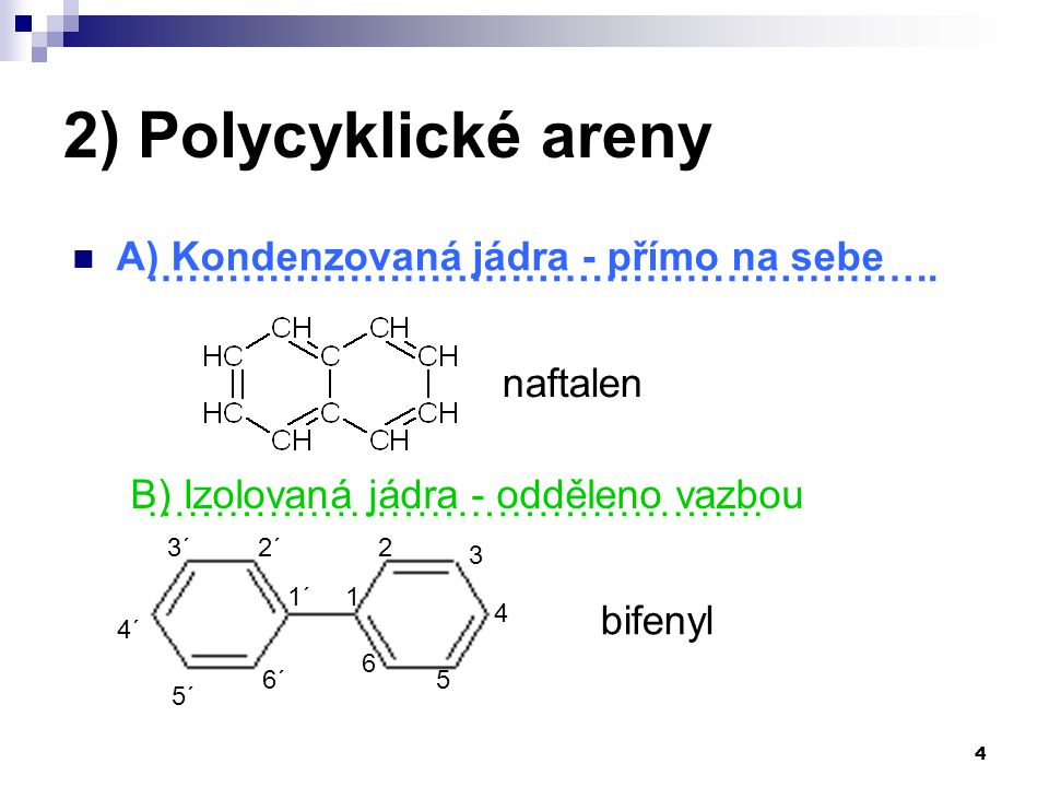 4 2) Polycyklické areny ………………………………………………….. ………………………………………. bifenyl 1 3 2 4 5 6 1´ 3´ 4´ 2´ 5´ 6´ A) Kondenzovaná jádra - přímo na sebe B) Izolovan