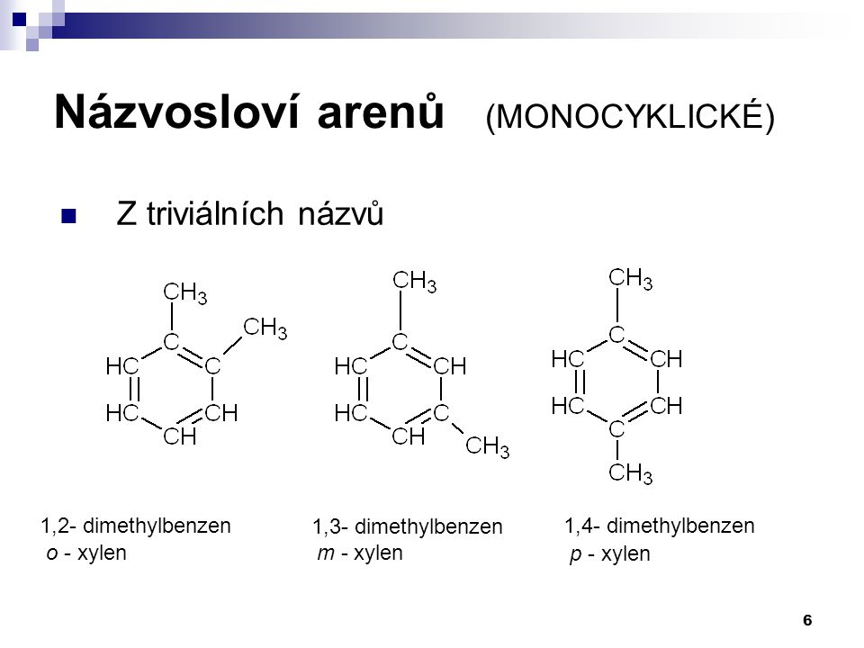6 1,2- dimethylbenzen 1,3- dimethylbenzen 1,4- dimethylbenzen o - xylenm - xylen p - xylen Názvosloví arenů (MONOCYKLICKÉ)