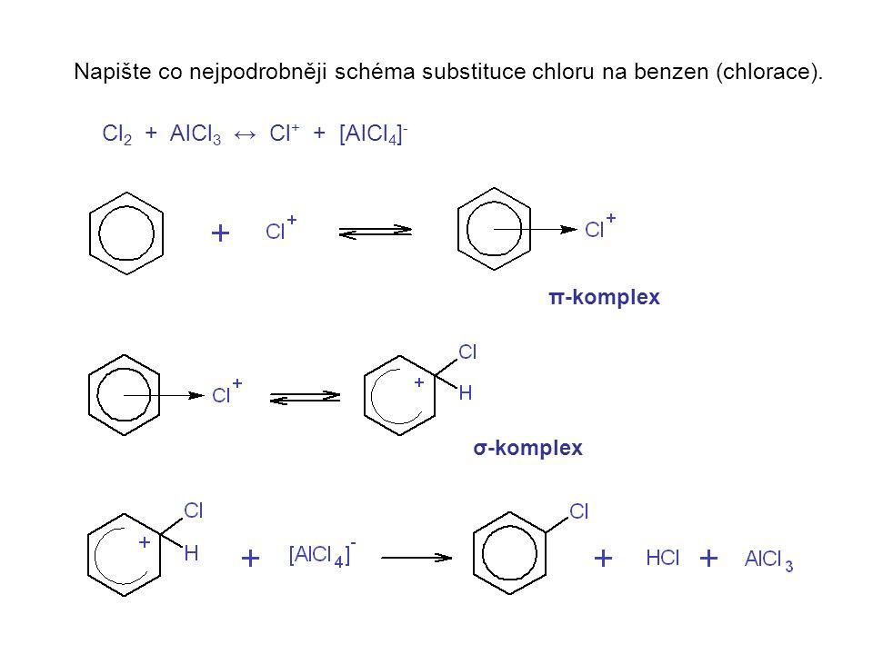 Napište co nejpodrobněji schéma substituce chloru na benzen (chlorace). Cl 2 + AlCl 3 ↔ Cl + + [AlCl 4 ] - π-komplex σ-komplex