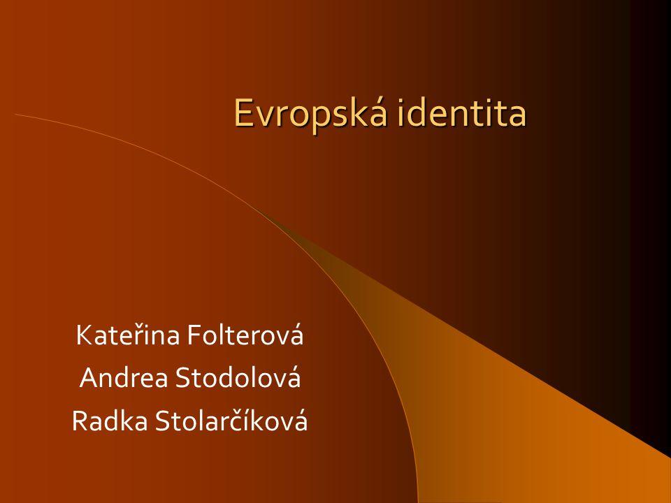 Evropská identita Kateřina Folterová Andrea Stodolová Radka Stolarčíková